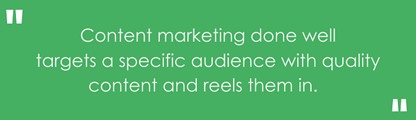 """""""Content marketing done well targets a specific audience with quality content and reels them in."""""""