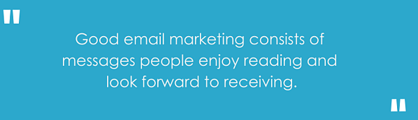 """Good email marketing consists of messages people enjoy reading and look forward to receiving."""